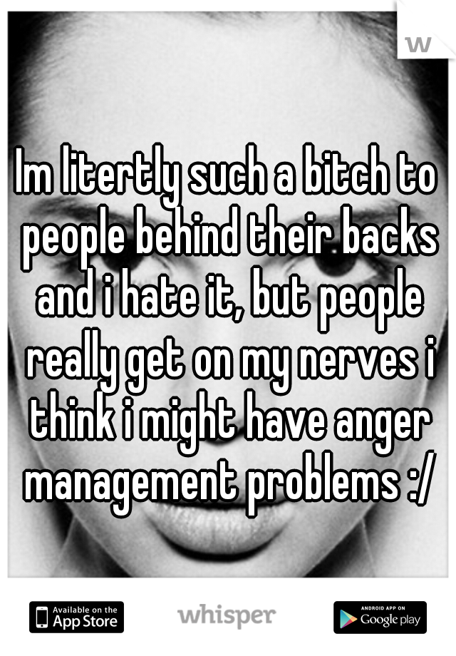 Im litertly such a bitch to people behind their backs and i hate it, but people really get on my nerves i think i might have anger management problems :/