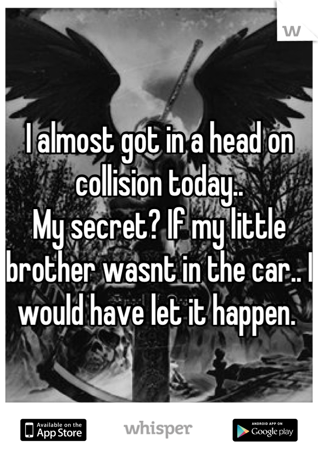 I almost got in a head on collision today..  My secret? If my little brother wasnt in the car.. I would have let it happen.