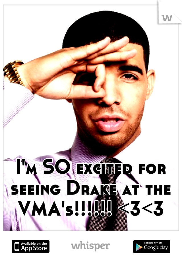 I'm SO excited for seeing Drake at the VMA's!!!!!! <3<3