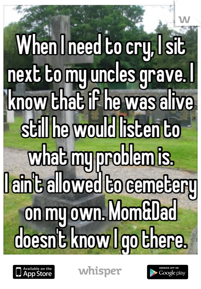 When I need to cry, I sit next to my uncles grave. I know that if he was alive still he would listen to what my problem is.  I ain't allowed to cemetery on my own. Mom&Dad doesn't know I go there.
