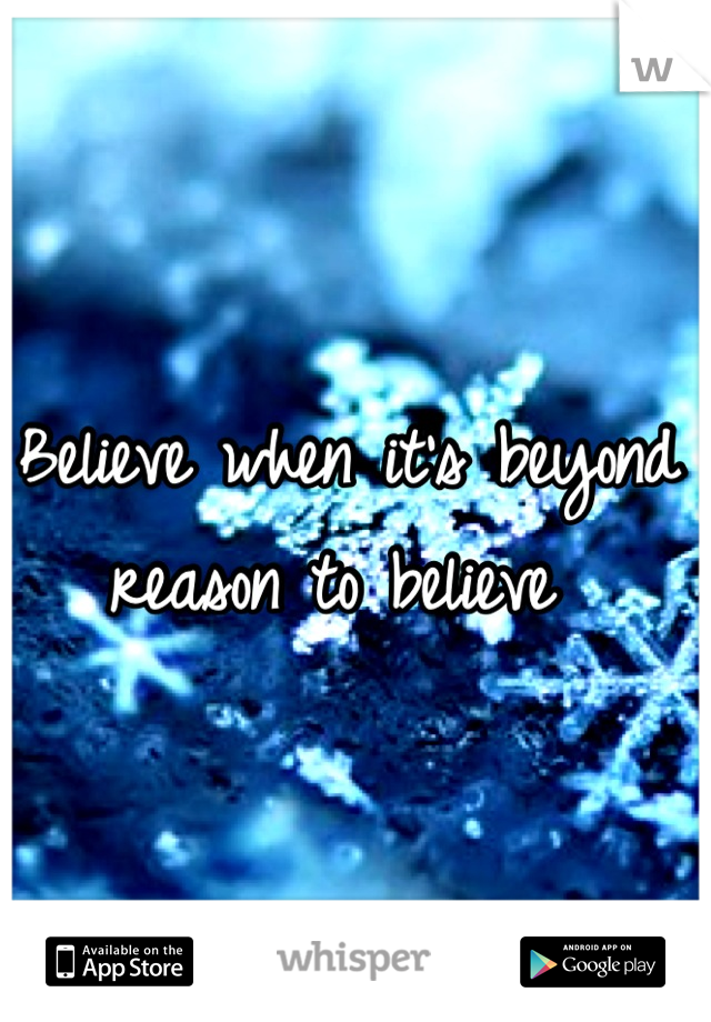 Believe when it's beyond reason to believe