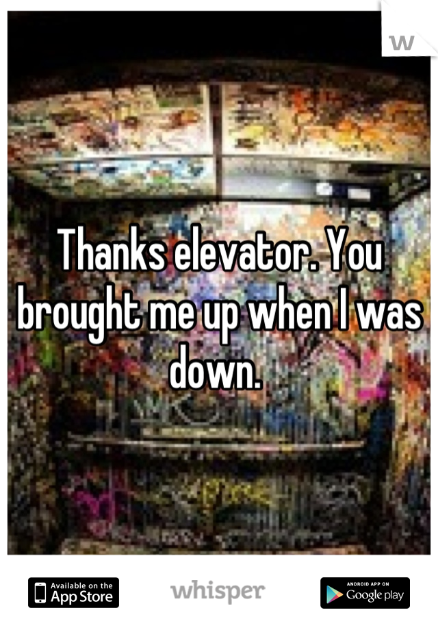 Thanks elevator. You brought me up when I was down.