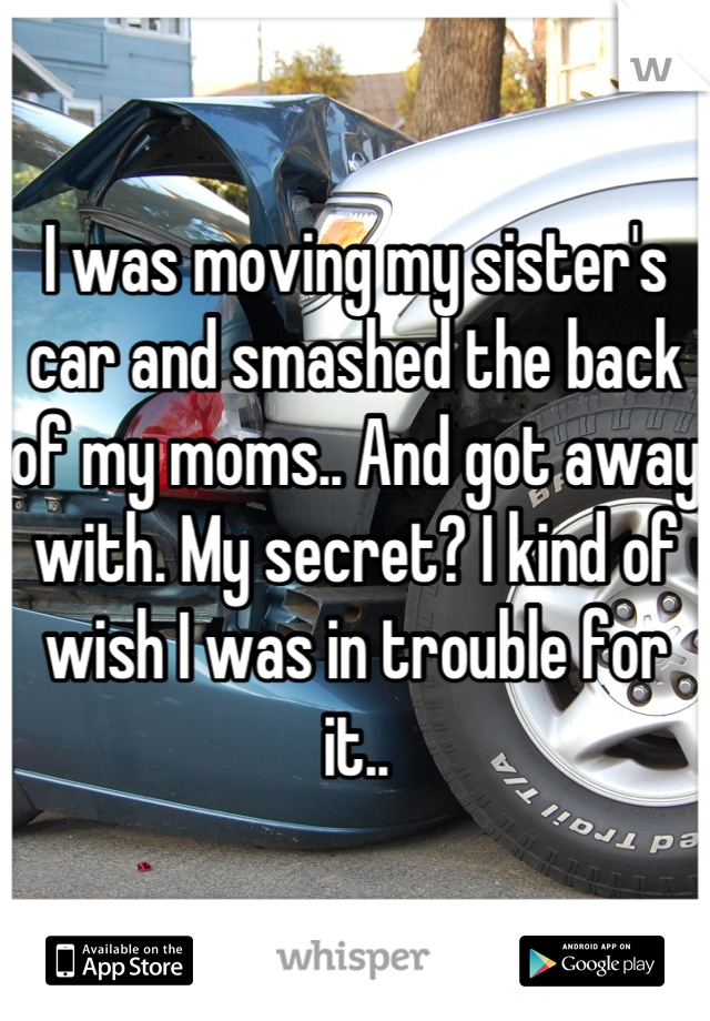 I was moving my sister's car and smashed the back of my moms.. And got away with. My secret? I kind of wish I was in trouble for it..