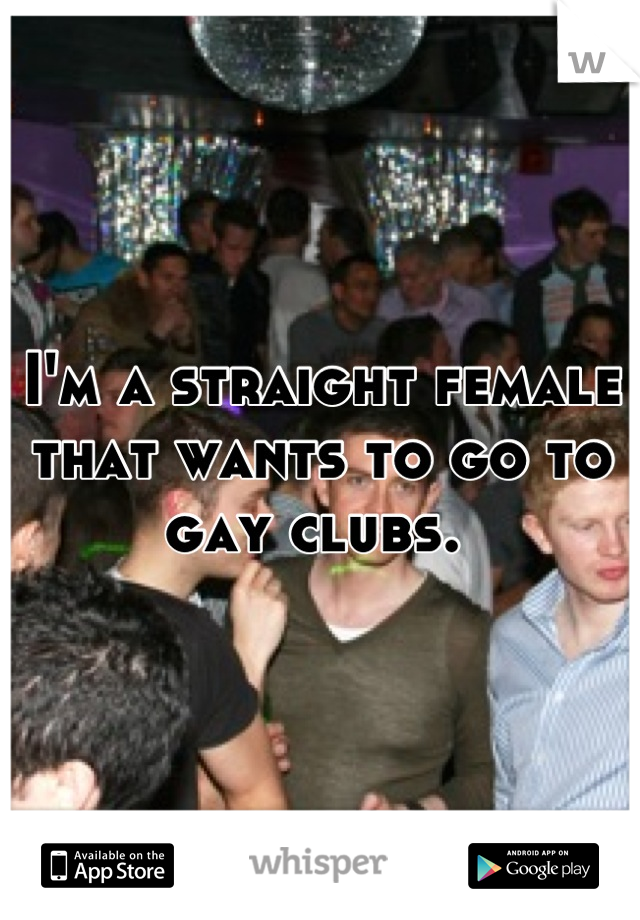 I'm a straight female that wants to go to gay clubs.