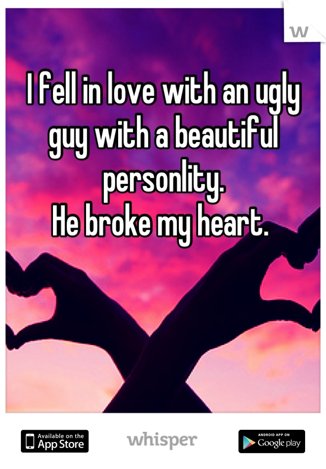 I fell in love with an ugly guy with a beautiful personlity.  He broke my heart.