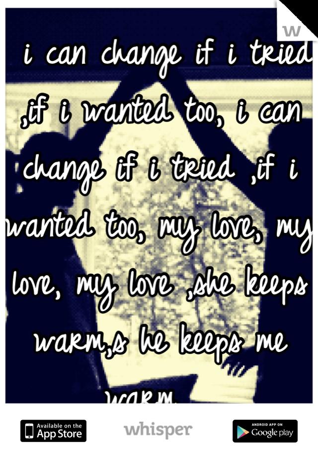 i can change if i tried ,if i wanted too, i can change if i tried ,if i wanted too, my love, my love, my love ,she keeps warm,s he keeps me warm ,