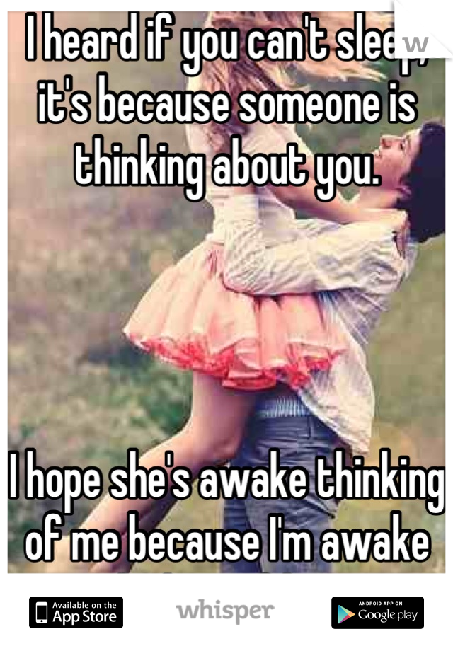 I heard if you can't sleep, it's because someone is thinking about you.      I hope she's awake thinking of me because I'm awake thinking of her.