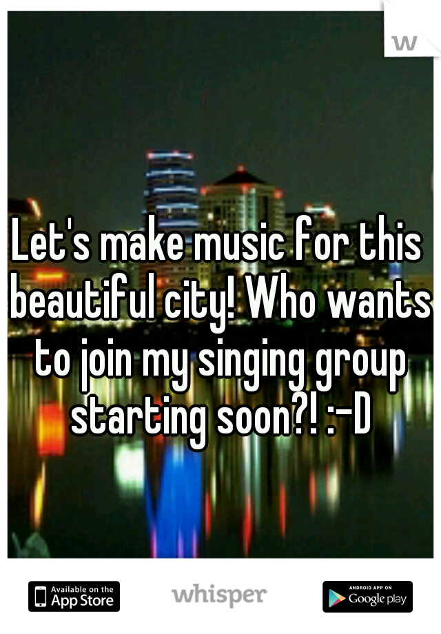 Let's make music for this beautiful city! Who wants to join my singing group starting soon?! :-D