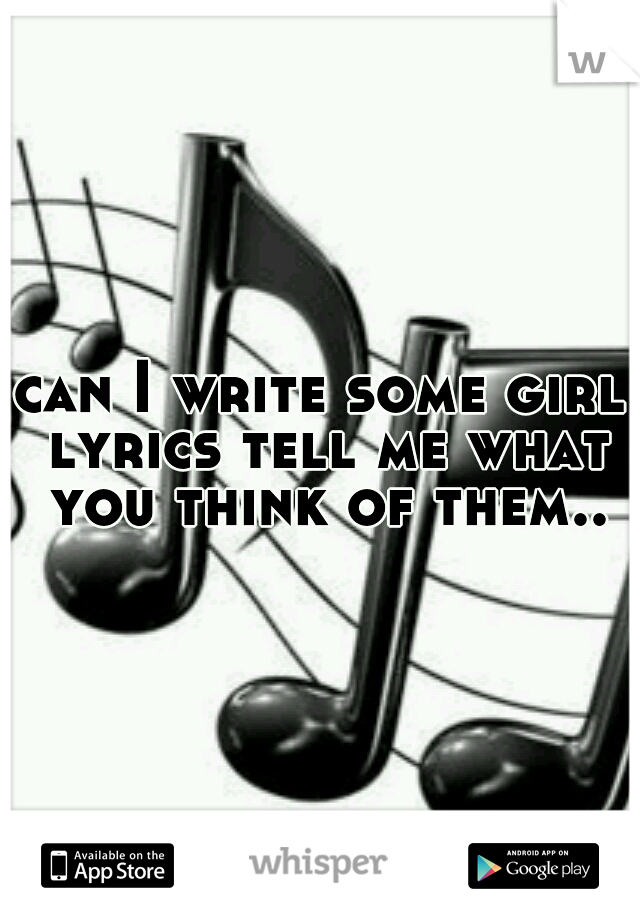 can I write some girl lyrics tell me what you think of them..