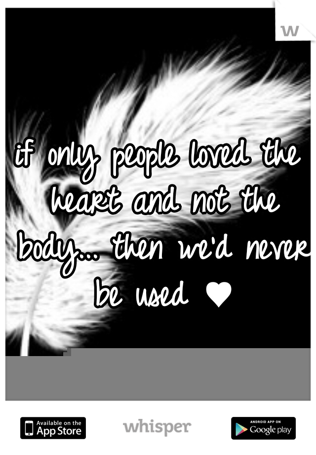 if only people loved the heart and not the body... then we'd never be used ♥