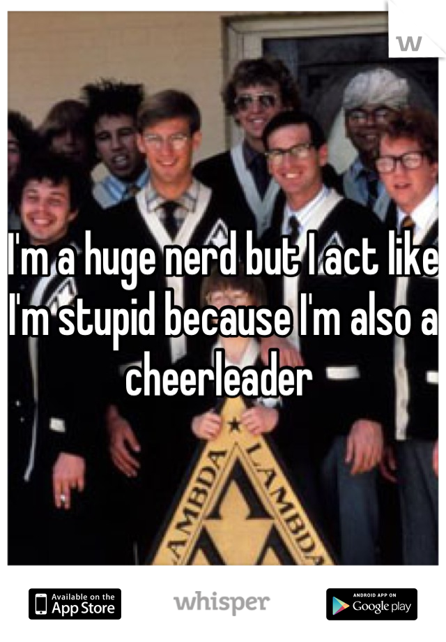 I'm a huge nerd but I act like I'm stupid because I'm also a cheerleader