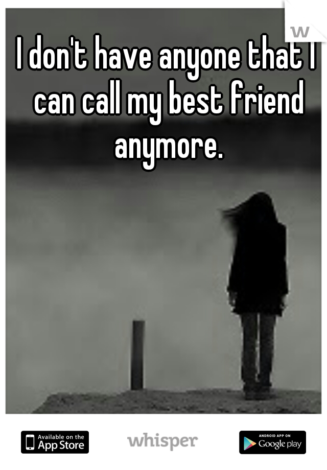 I don't have anyone that I can call my best friend anymore.