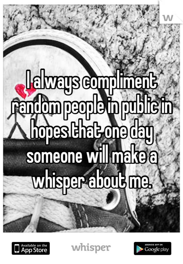 I always compliment random people in public in hopes that one day someone will make a whisper about me.