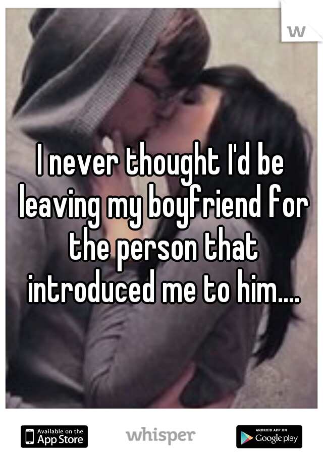 I never thought I'd be leaving my boyfriend for the person that introduced me to him....