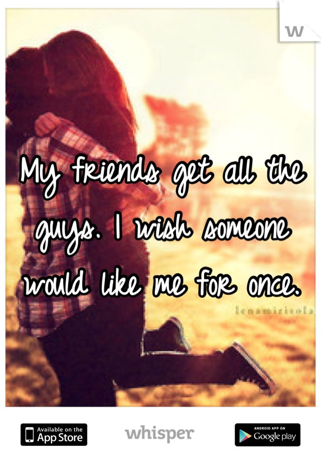 My friends get all the guys. I wish someone would like me for once.