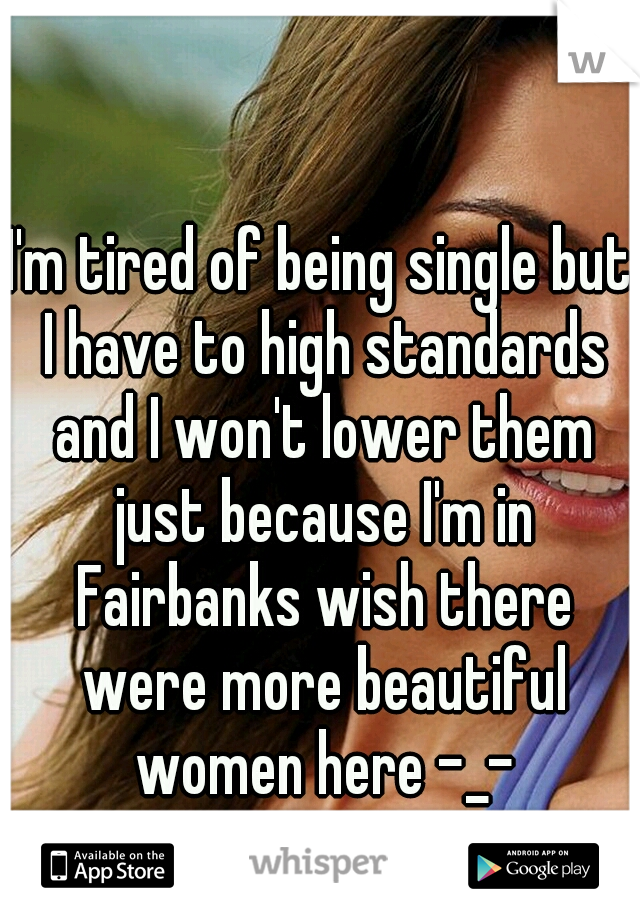 I'm tired of being single but I have to high standards and I won't lower them just because I'm in Fairbanks wish there were more beautiful women here -_-