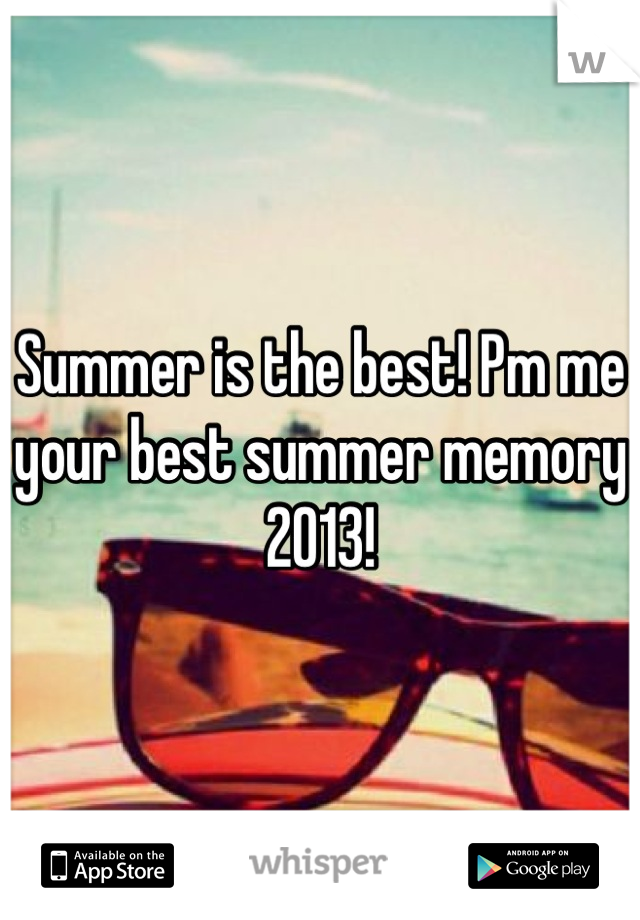 Summer is the best! Pm me your best summer memory 2013!