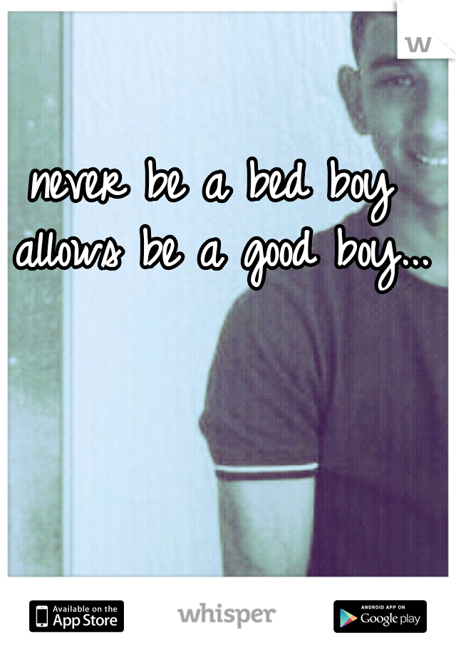 never be a bed boy allows be a good boy...