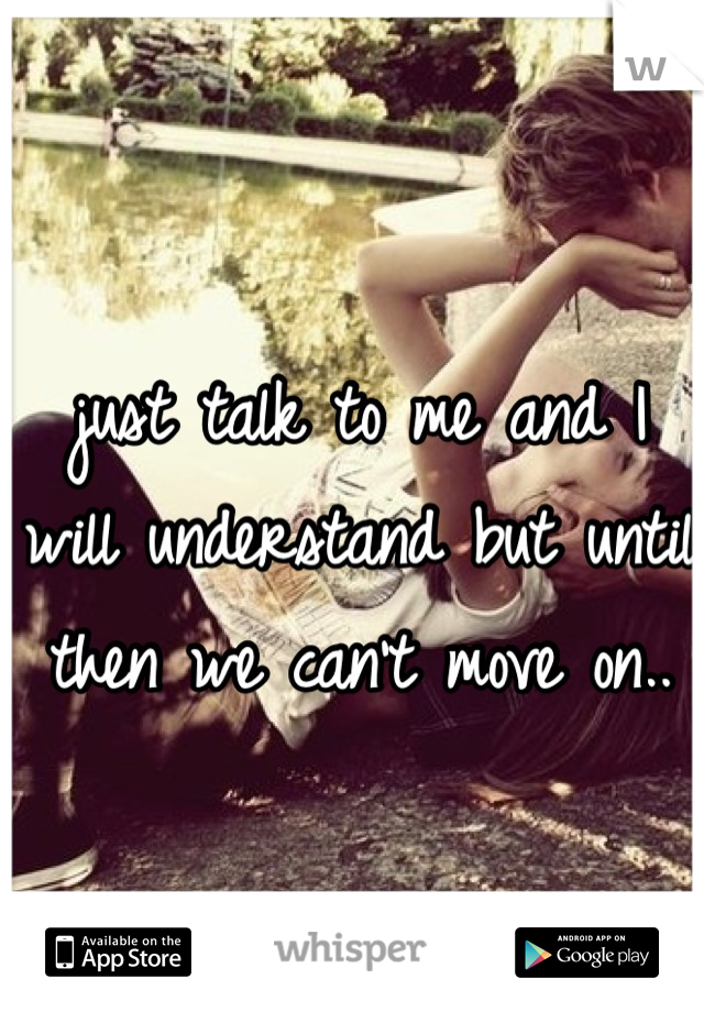 just talk to me and I will understand but until then we can't move on..