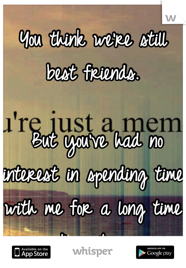 You think we're still best friends.   But you've had no interest in spending time with me for a long time now... I'm not so sure.