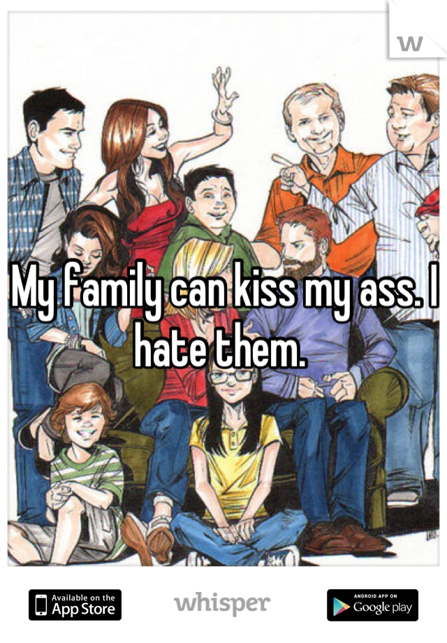 My family can kiss my ass. I hate them.
