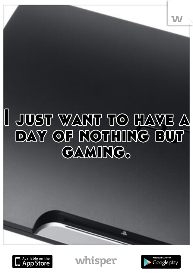 I just want to have a day of nothing but gaming.