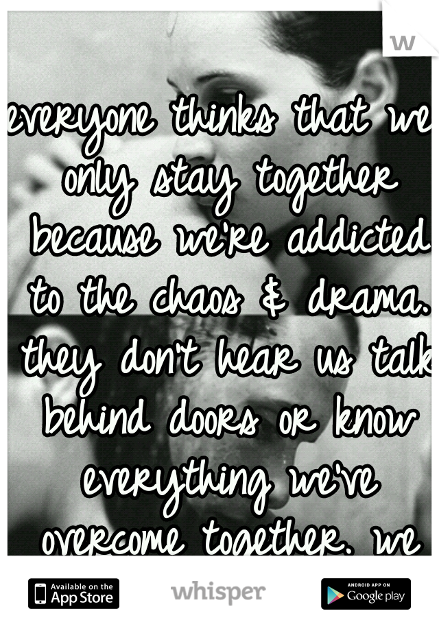 everyone thinks that we only stay together because we're addicted to the chaos & drama. they don't hear us talk behind doors or know everything we've overcome together. we fought too hard for this!