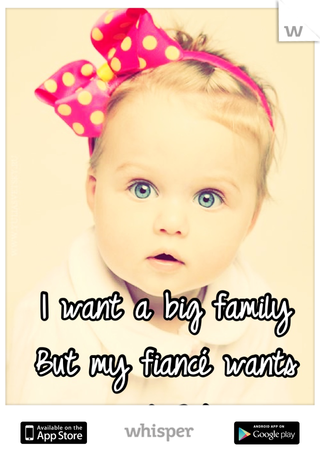 I want a big family But my fiancé wants just 2 ):