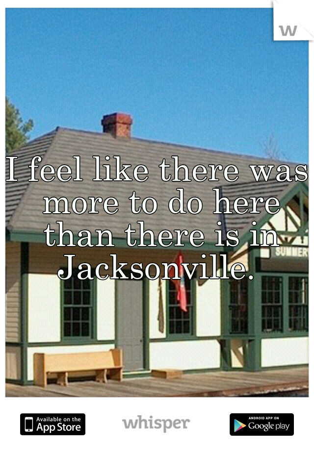 I feel like there was more to do here than there is in Jacksonville.