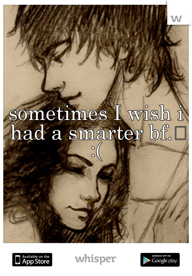 sometimes I wish i had a smarter bf.  :(