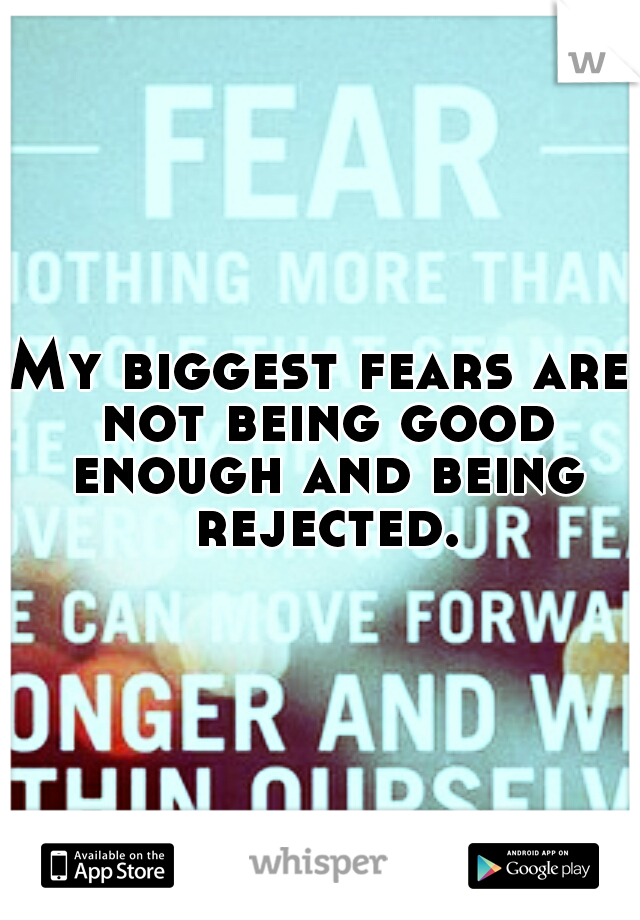My biggest fears are not being good enough and being rejected.