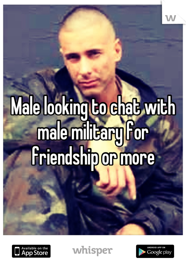 Male looking to chat with male military for friendship or more