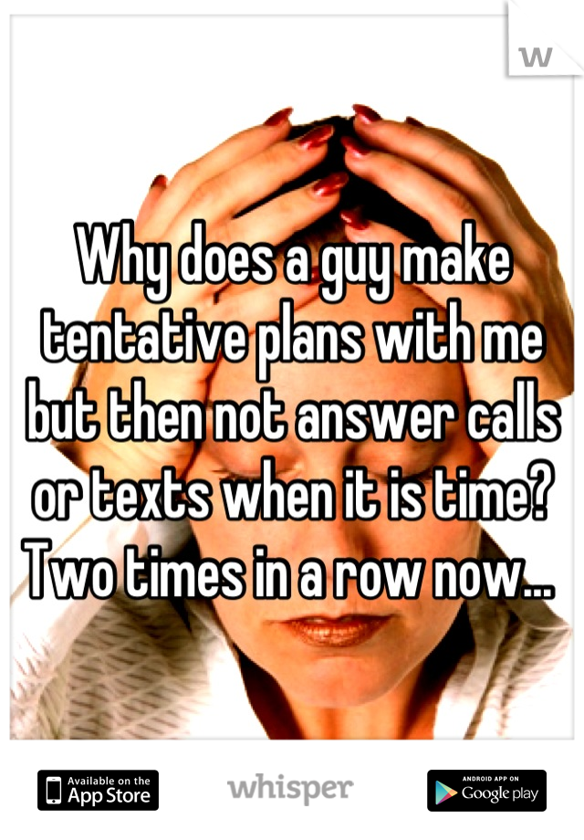 Why does a guy make tentative plans with me but then not answer calls or texts when it is time? Two times in a row now...
