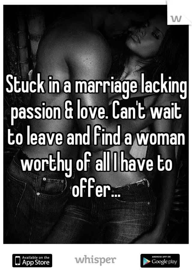 Stuck in a marriage lacking passion & love. Can't wait to leave and find a woman worthy of all I have to offer...