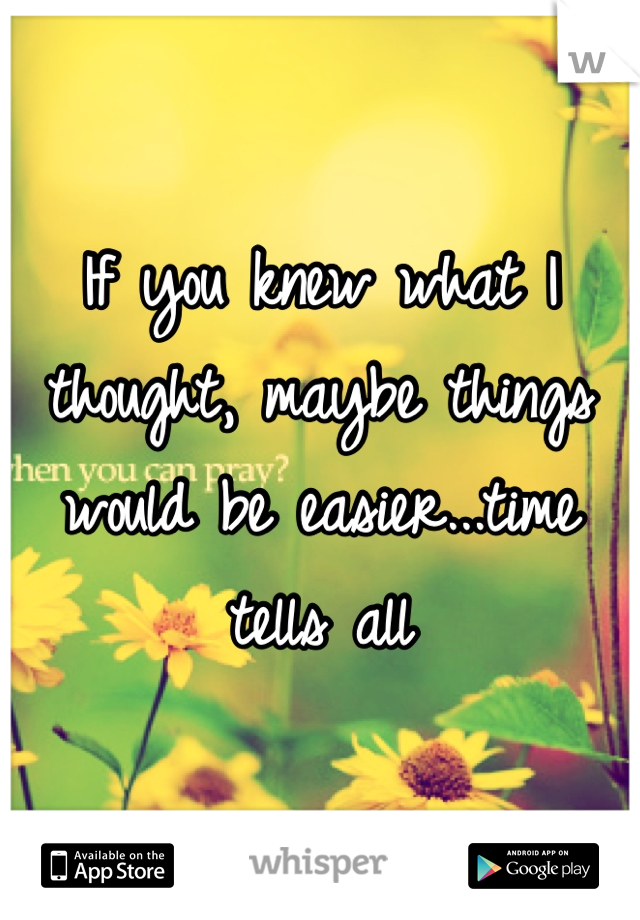 If you knew what I thought, maybe things would be easier...time tells all