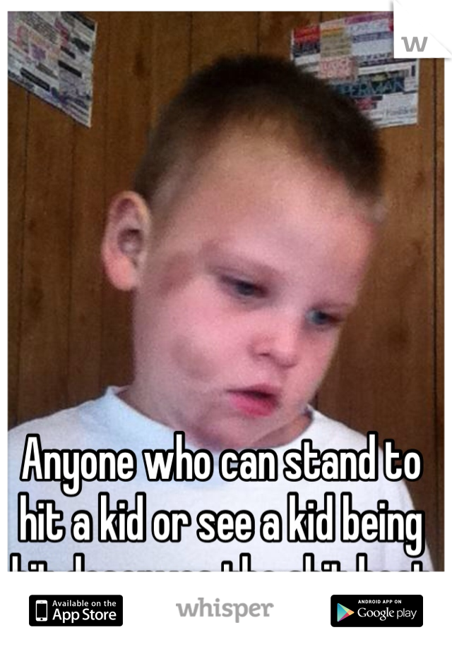 Anyone who can stand to hit a kid or see a kid being hit deserves the shit beat out of them!!!