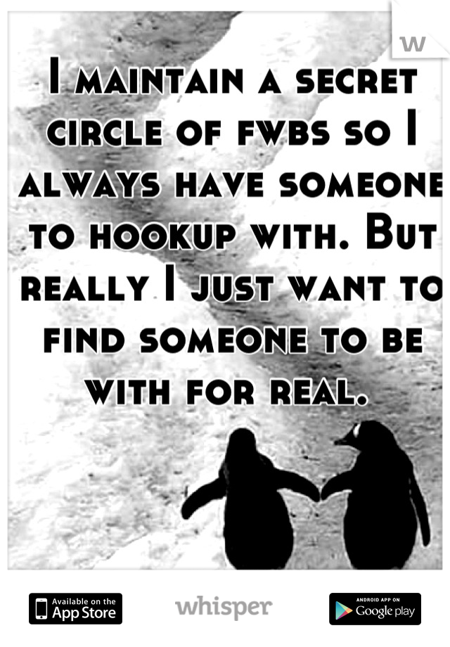 I maintain a secret circle of fwbs so I always have someone to hookup with. But really I just want to find someone to be with for real.