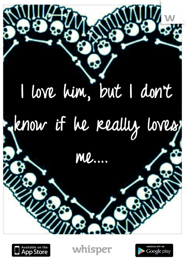 I love him, but I don't know if he really loves me....