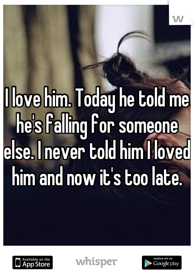 I love him. Today he told me he's falling for someone else. I never told him I loved him and now it's too late.