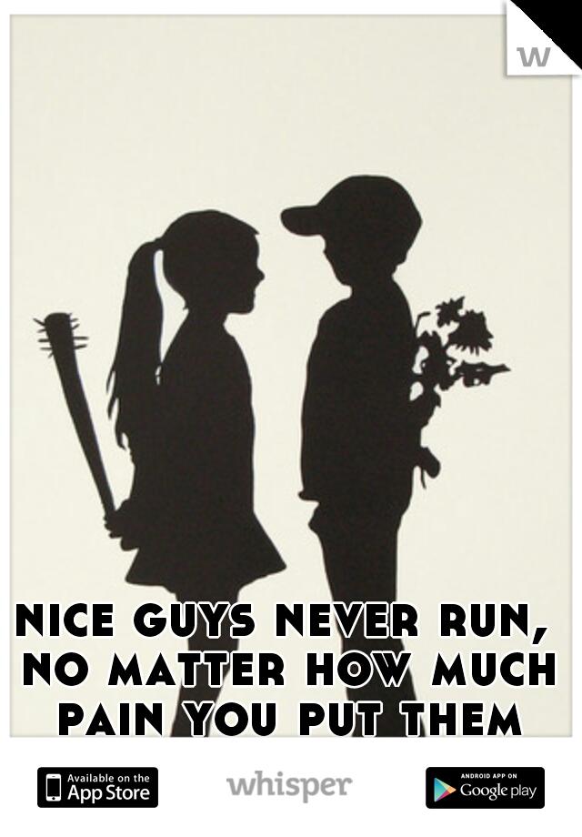 nice guys never run, no matter how much pain you put them through