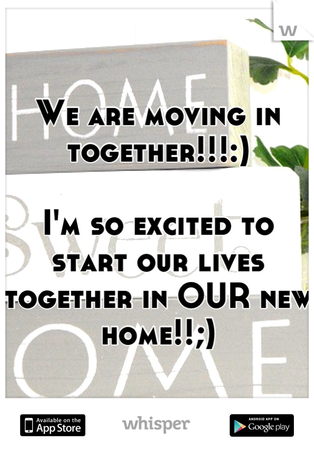 We are moving in together!!!:)   I'm so excited to start our lives together in OUR new home!!;)