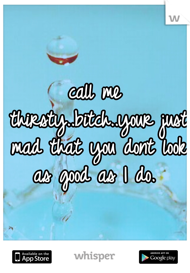 call me thirsty..bitch..your just mad that you dont look as good as I do.