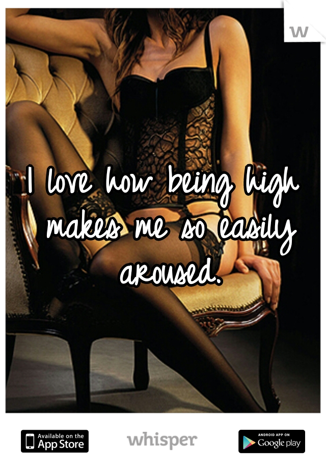 I love how being high makes me so easily aroused.