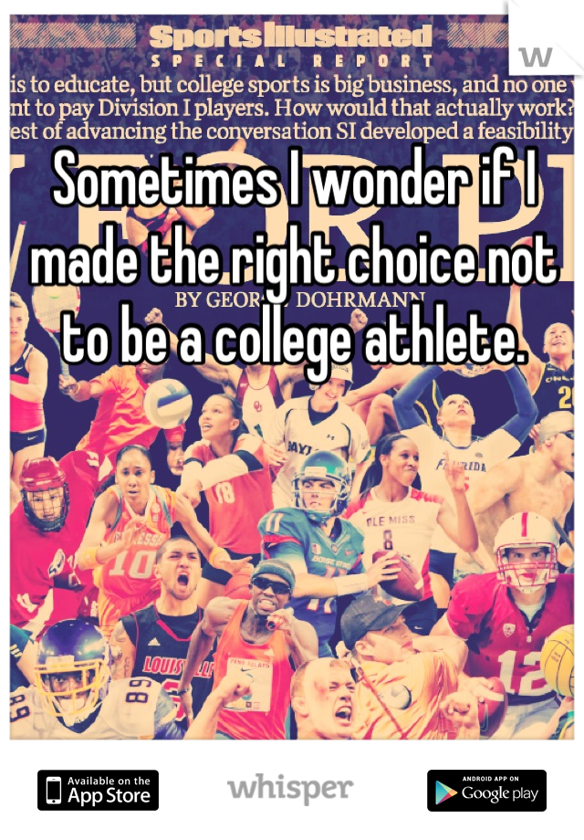 Sometimes I wonder if I made the right choice not to be a college athlete.
