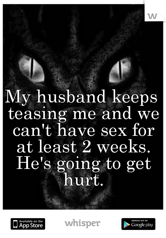 My husband keeps teasing me and we can't have sex for at least 2 weeks. He's going to get hurt.