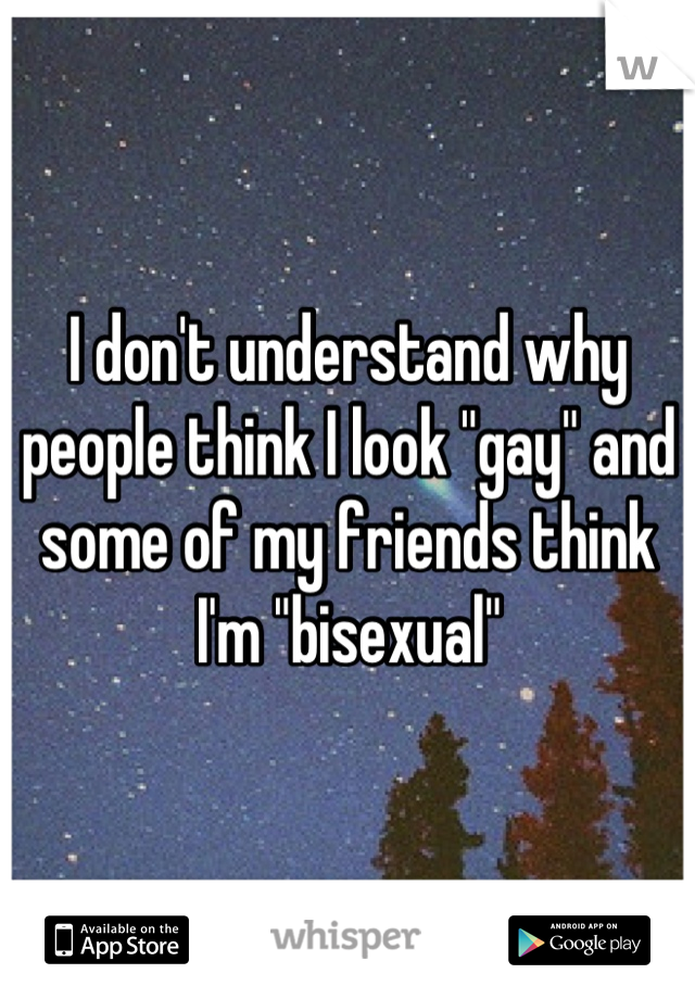 """I don't understand why people think I look """"gay"""" and some of my friends think I'm """"bisexual"""""""