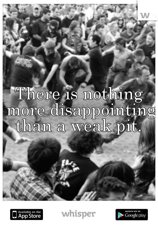 There is nothing more disappointing than a weak pit.