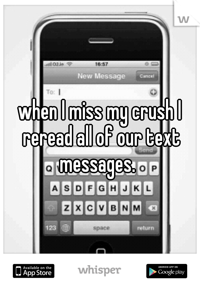 when I miss my crush I reread all of our text messages.
