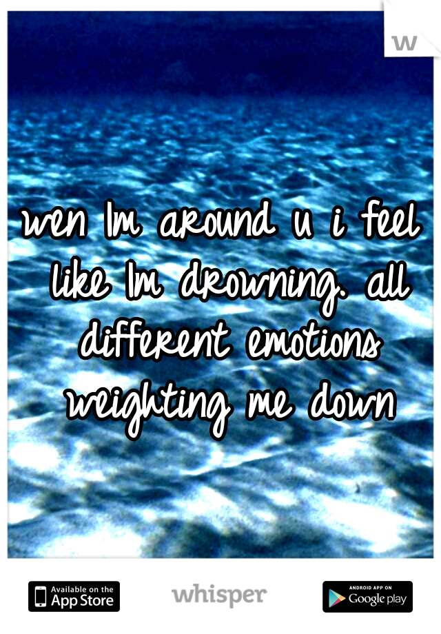wen Im around u i feel like Im drowning. all different emotions weighting me down
