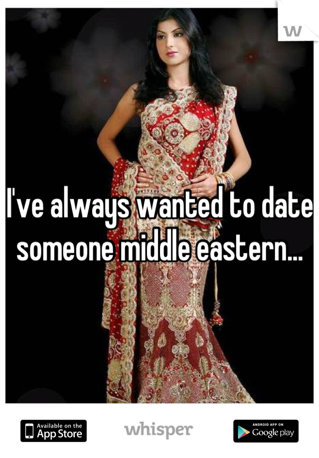 I've always wanted to date someone middle eastern...